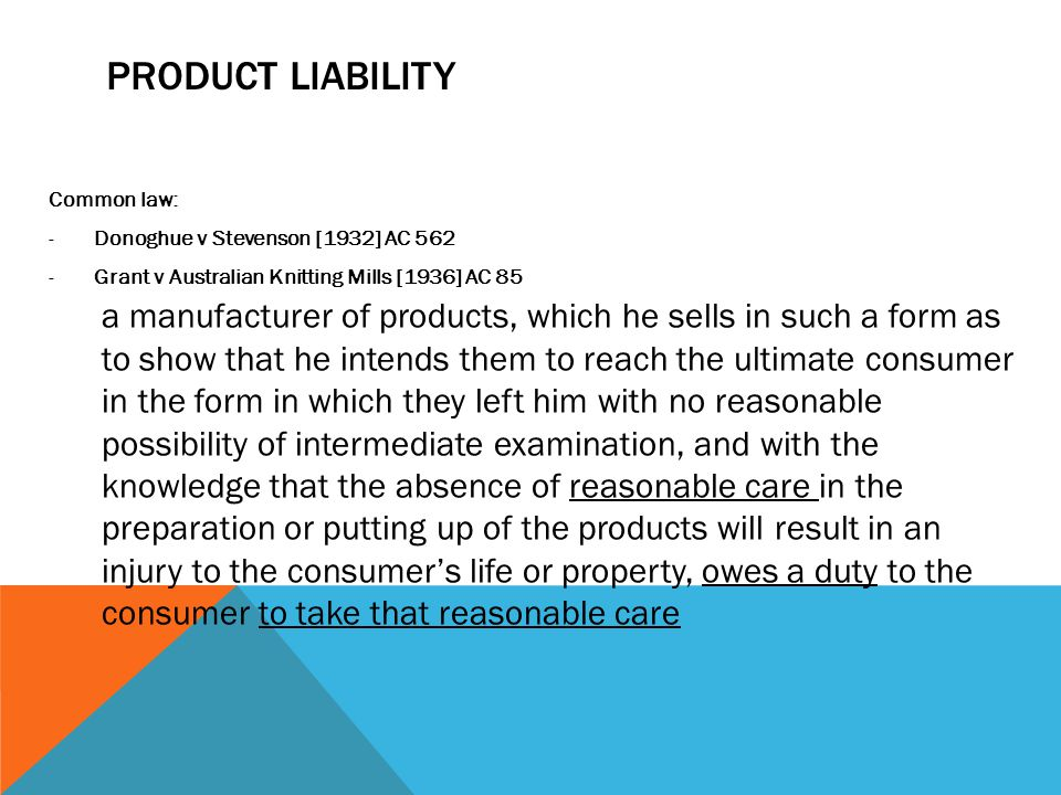 PRODUCT LIABILITY Common law: Donoghue v Stevenson [1932] AC 562. Grant v Australian Knitting Mills [1936] AC 85.